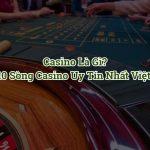 Casino là gì? TOP 10 casino trực tuyến uy tín nhất Việt Nam