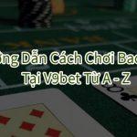 Hướng dẫn cách chơi Baccarat tại V9bet [Đầy Đủ & Chi Tiết]