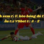 Cách xem tỷ lệ kèo bóng đá Châu Âu tại V9bet từ A